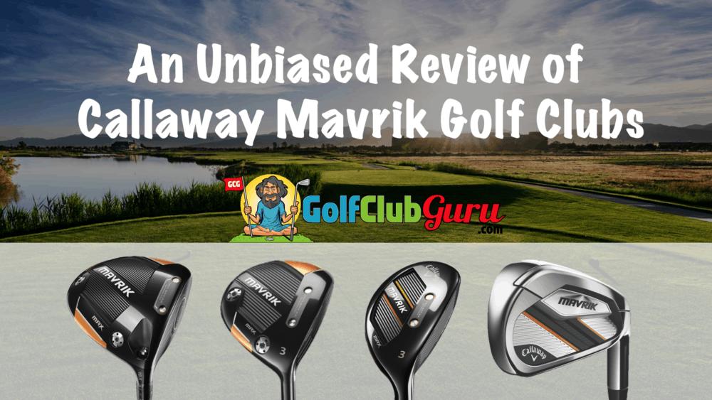 honest review of callaway mavrik golf clubs driver fairway woods irons hybrids